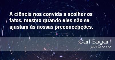 A ciência nos convida a acolher os fatos, mesmo quando eles não se ajustam às nossas preconcepções. - Carl Sagan, astrônomo.