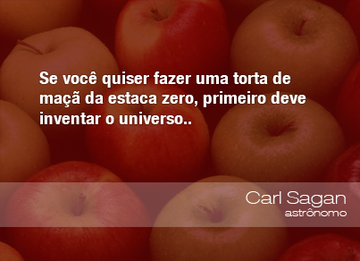 Se você quiser fazer uma torta de maçã da estaca zero, primeiro deve inventar o universo. - Carl Sagan, astrônomo